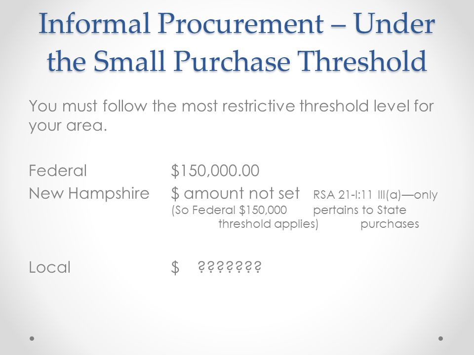 Informal Procurement – Under the Small Purchase Threshold You must follow the most restrictive threshold level for your area. Federal$150,000.00 New H