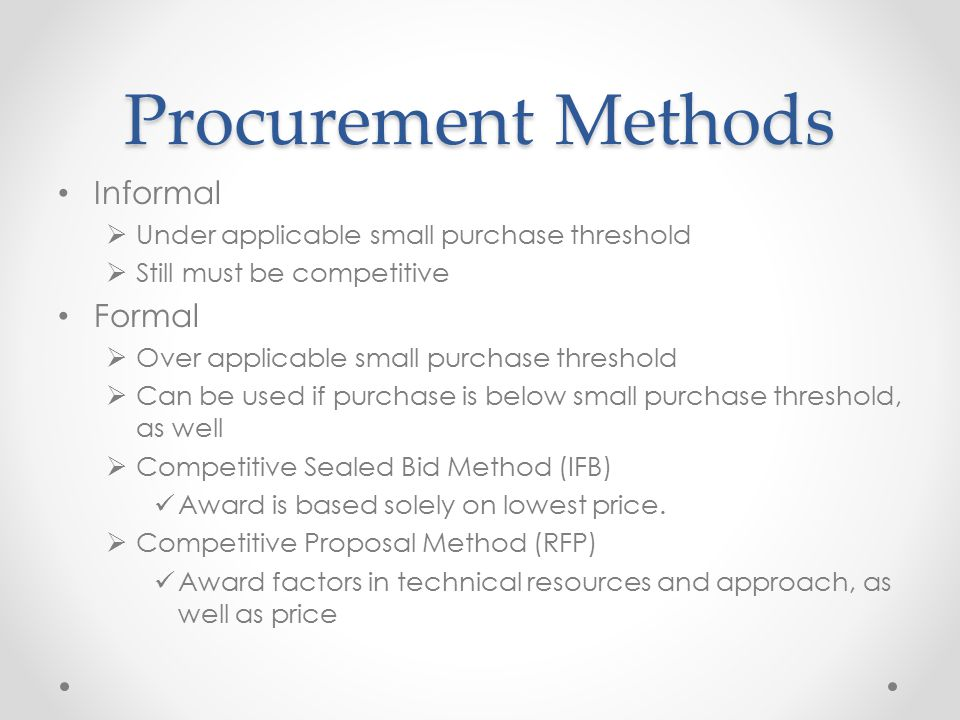 Procurement Methods Informal  Under applicable small purchase threshold  Still must be competitive Formal  Over applicable small purchase threshold