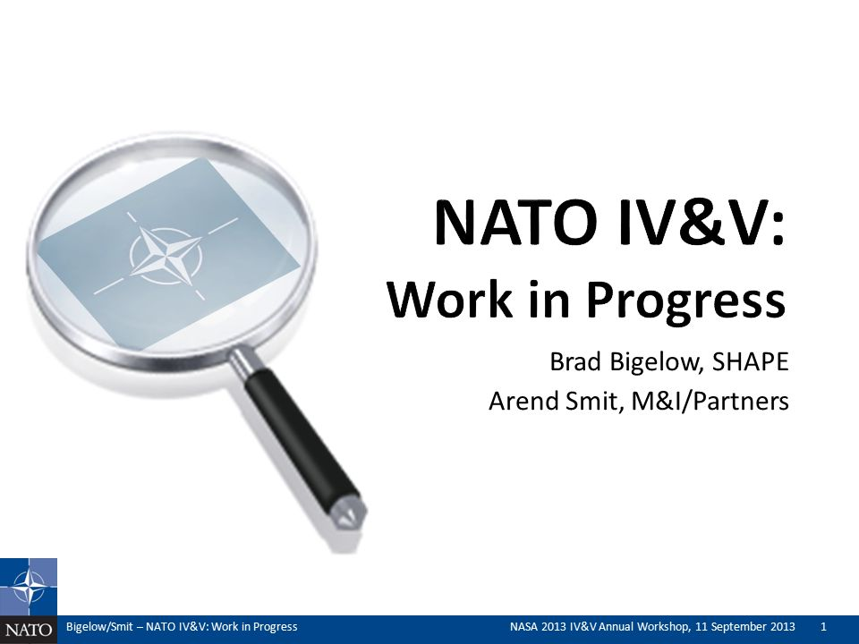 Brad Bigelow, SHAPE Arend Smit, M&I/Partners Bigelow/Smit – NATO IV&V: Work in ProgressNASA 2013 IV&V Annual Workshop, 11 September 20131