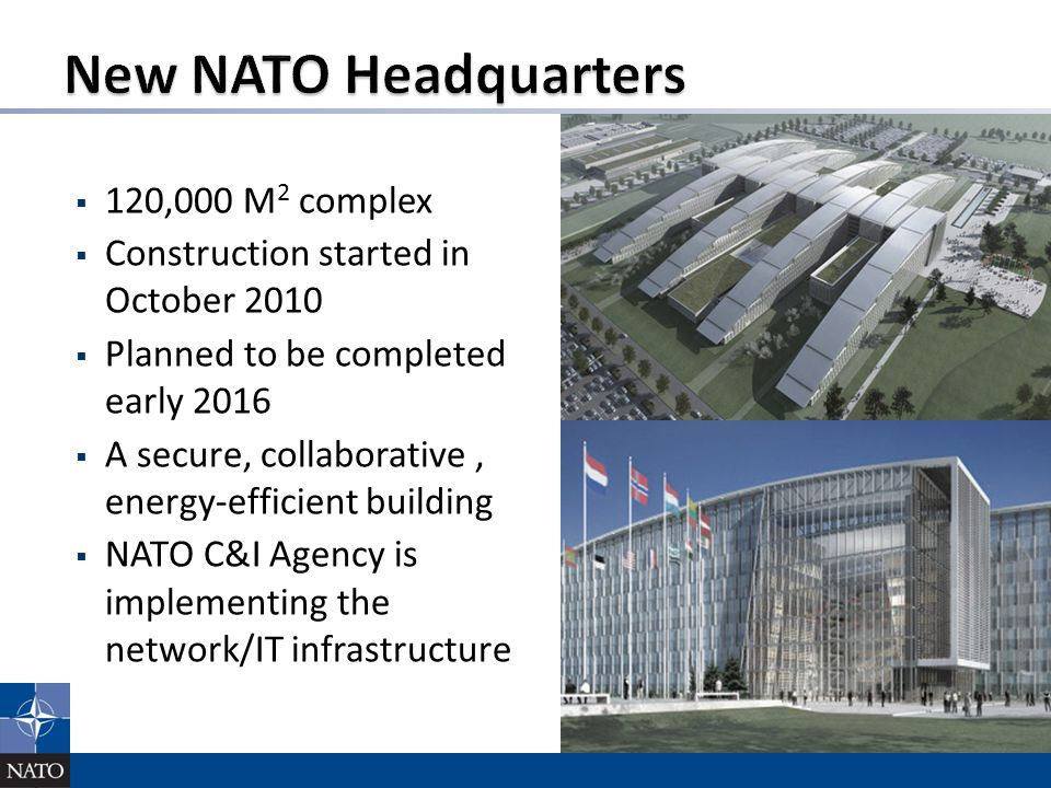  120,000 M 2 complex  Construction started in October 2010  Planned to be completed early 2016  A secure, collaborative, energy-efficient building  NATO C&I Agency is implementing the network/IT infrastructure