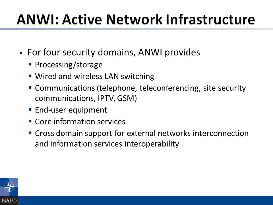  For four security domains, ANWI provides  Processing/storage  Wired and wireless LAN switching  Communications (telephone, teleconferencing, site security communications, IPTV, GSM)  End-user equipment  Core information services  Cross domain support for external networks interconnection and information services interoperability