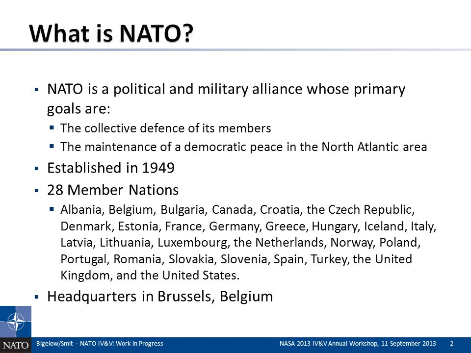  NATO is a political and military alliance whose primary goals are:  The collective defence of its members  The maintenance of a democratic peace in the North Atlantic area  Established in 1949  28 Member Nations  Albania, Belgium, Bulgaria, Canada, Croatia, the Czech Republic, Denmark, Estonia, France, Germany, Greece, Hungary, Iceland, Italy, Latvia, Lithuania, Luxembourg, the Netherlands, Norway, Poland, Portugal, Romania, Slovakia, Slovenia, Spain, Turkey, the United Kingdom, and the United States.