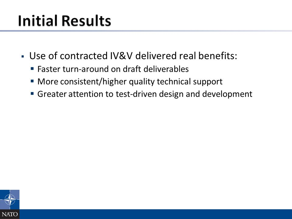  Use of contracted IV&V delivered real benefits:  Faster turn-around on draft deliverables  More consistent/higher quality technical support  Greater attention to test-driven design and development