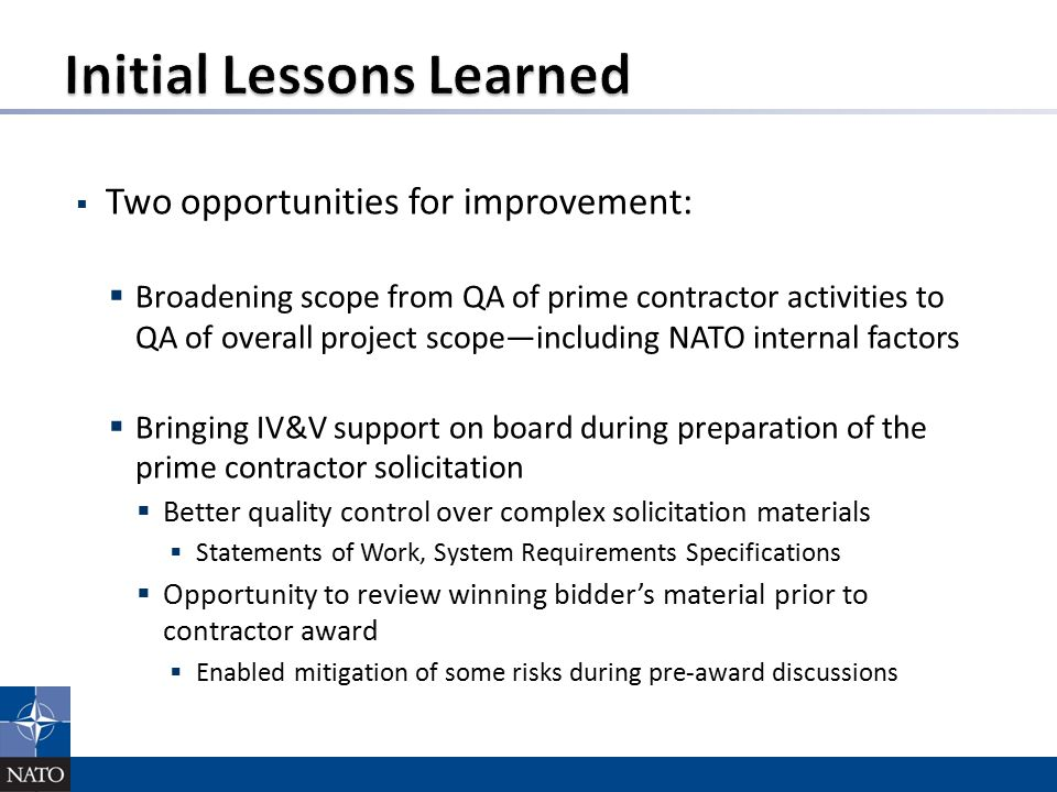  Two opportunities for improvement:  Broadening scope from QA of prime contractor activities to QA of overall project scope—including NATO internal factors  Bringing IV&V support on board during preparation of the prime contractor solicitation  Better quality control over complex solicitation materials  Statements of Work, System Requirements Specifications  Opportunity to review winning bidder's material prior to contractor award  Enabled mitigation of some risks during pre-award discussions