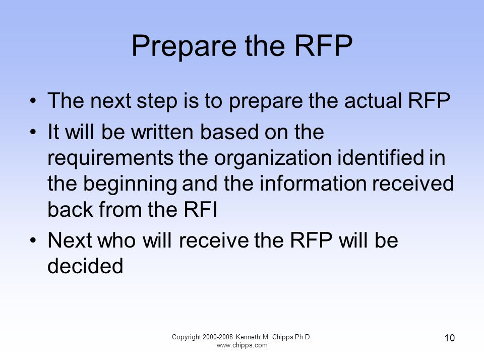 Copyright 2000-2008 Kenneth M. Chipps Ph.D. www.chipps.com 10 Prepare the RFP The next step is to prepare the actual RFP It will be written based on t