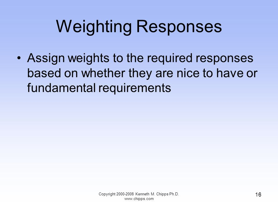 Weighting Responses Assign weights to the required responses based on whether they are nice to have or fundamental requirements Copyright 2000-2008 Ke