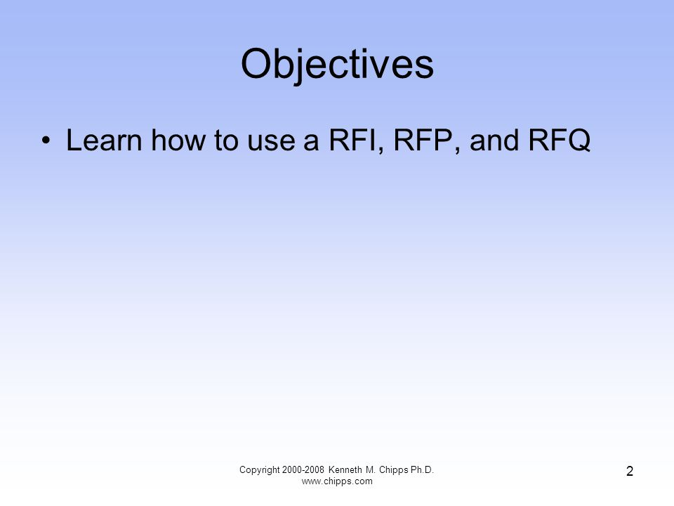 Copyright 2000-2008 Kenneth M. Chipps Ph.D. www.chipps.com 2 Objectives Learn how to use a RFI, RFP, and RFQ