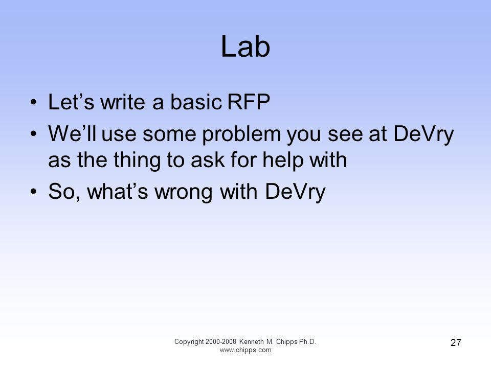 Copyright 2000-2008 Kenneth M. Chipps Ph.D. www.chipps.com 27 Lab Let's write a basic RFP We'll use some problem you see at DeVry as the thing to ask