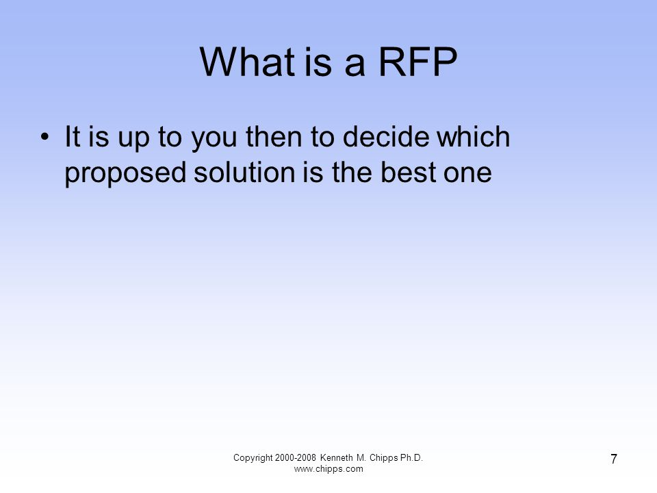 What is a RFP It is up to you then to decide which proposed solution is the best one Copyright 2000-2008 Kenneth M. Chipps Ph.D. www.chipps.com 7