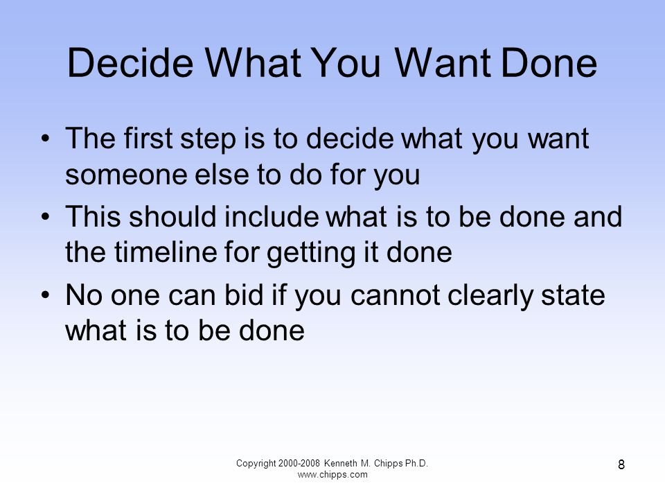 8 Decide What You Want Done The first step is to decide what you want someone else to do for you This should include what is to be done and the timeli