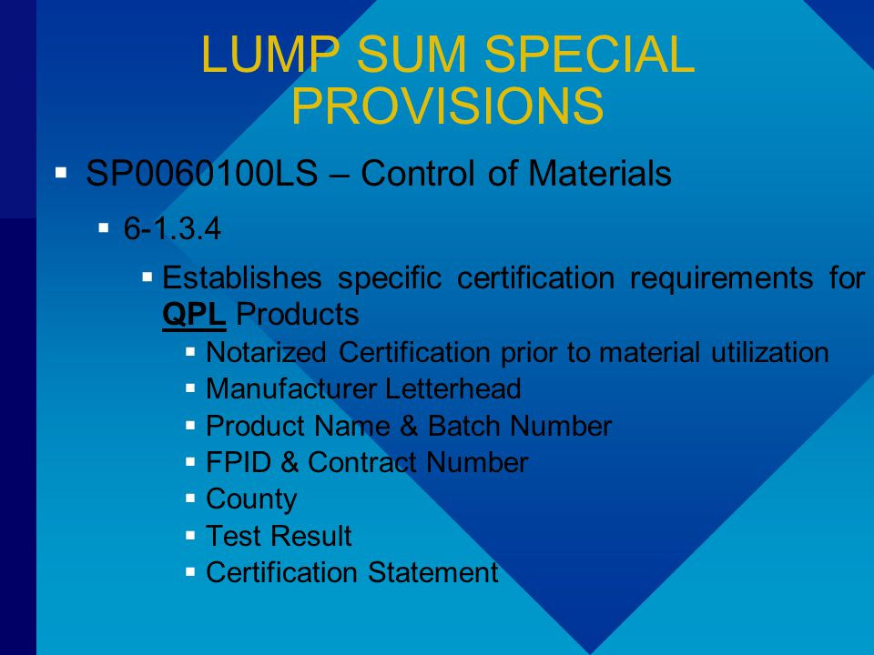 LUMP SUM SPECIAL PROVISIONS  SP0060100LS – Control of Materials  6-1.3.4  Establishes specific certification requirements for QPL Products  Notarized Certification prior to material utilization  Manufacturer Letterhead  Product Name & Batch Number  FPID & Contract Number  County  Test Result  Certification Statement