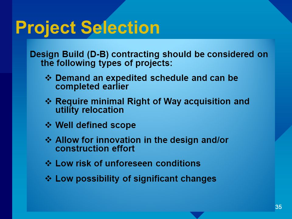 Project Selection Design Build (D-B) contracting should be considered on the following types of projects:  Demand an expedited schedule and can be co