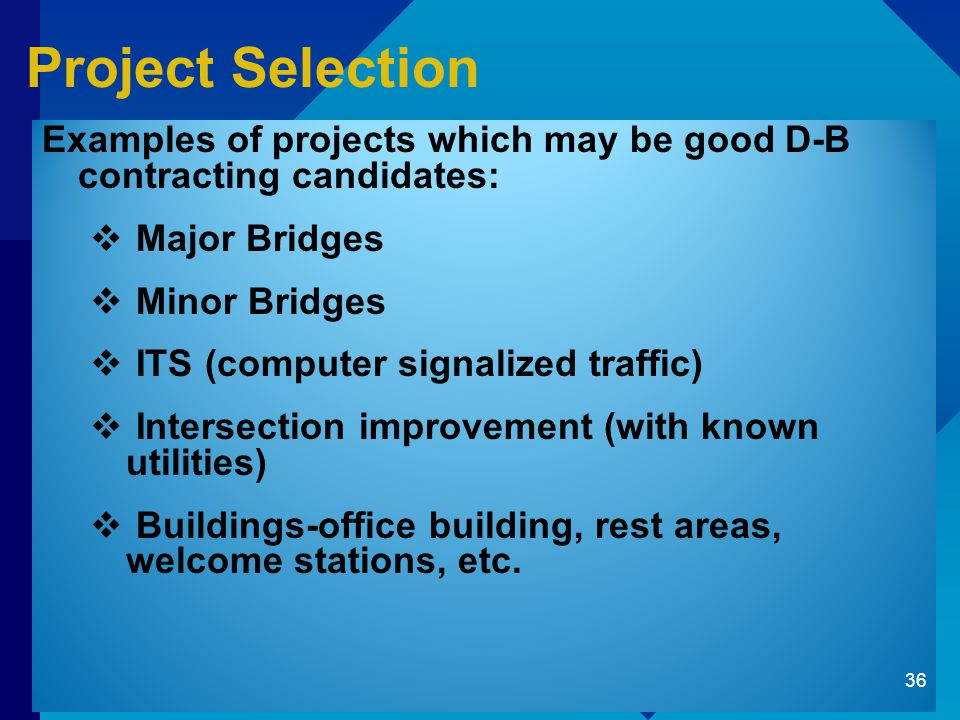 Project Selection Examples of projects which may be good D-B contracting candidates:  Major Bridges  Minor Bridges  ITS (computer signalized traffic)  Intersection improvement (with known utilities)  Buildings-office building, rest areas, welcome stations, etc.