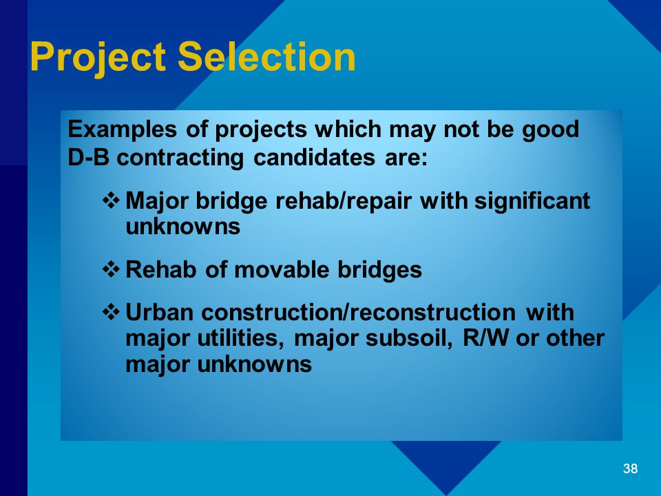 Project Selection Examples of projects which may not be good D-B contracting candidates are:  Major bridge rehab/repair with significant unknowns  Rehab of movable bridges  Urban construction/reconstruction with major utilities, major subsoil, R/W or other major unknowns 38