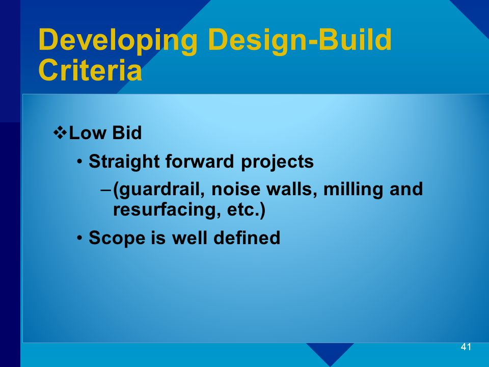 Developing Design-Build Criteria  Low Bid Straight forward projects –(guardrail, noise walls, milling and resurfacing, etc.) Scope is well defined 41