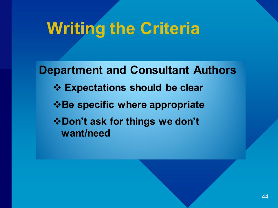 Writing the Criteria Department and Consultant Authors  Expectations should be clear  Be specific where appropriate  Don't ask for things we don't want/need 44
