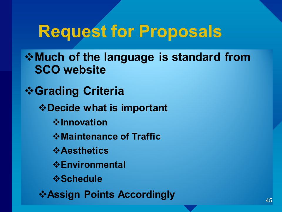Request for Proposals  Much of the language is standard from SCO website  Grading Criteria  Decide what is important  Innovation  Maintenance of Traffic  Aesthetics  Environmental  Schedule  Assign Points Accordingly 45