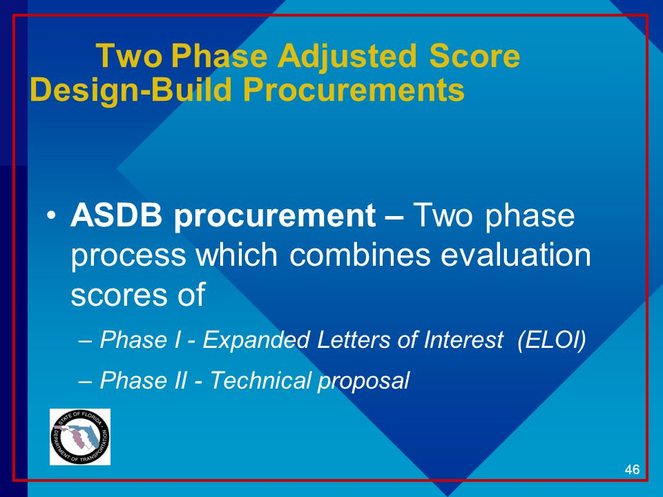 46 Two Phase Adjusted Score Design-Build Procurements ASDB procurement – Two phase process which combines evaluation scores of –Phase I - Expanded Let