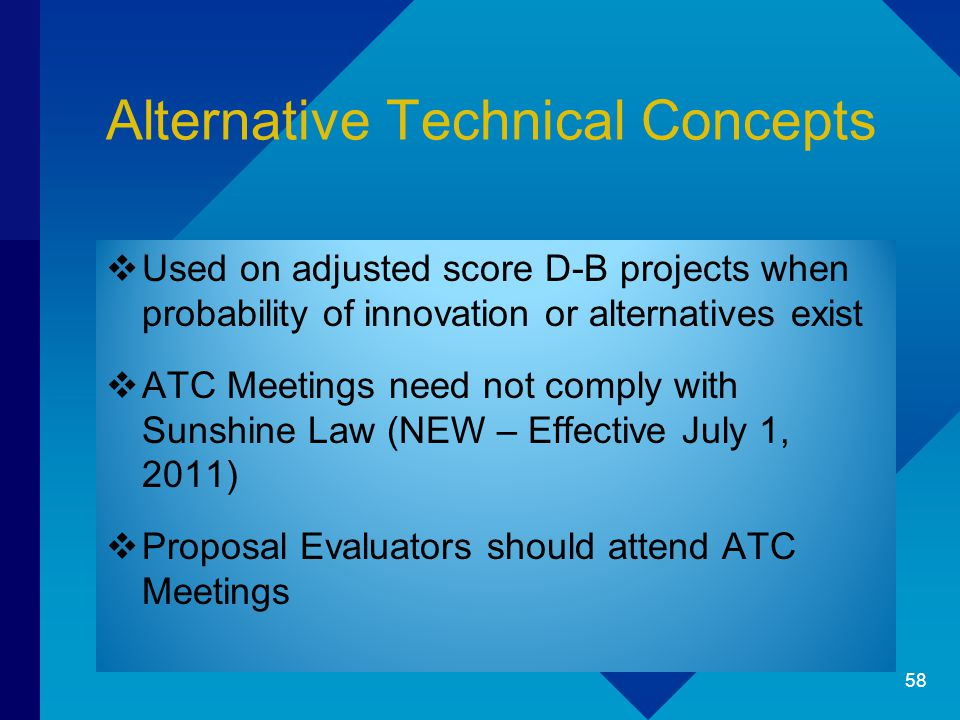 Alternative Technical Concepts  Used on adjusted score D-B projects when probability of innovation or alternatives exist  ATC Meetings need not comply with Sunshine Law (NEW – Effective July 1, 2011)  Proposal Evaluators should attend ATC Meetings 58