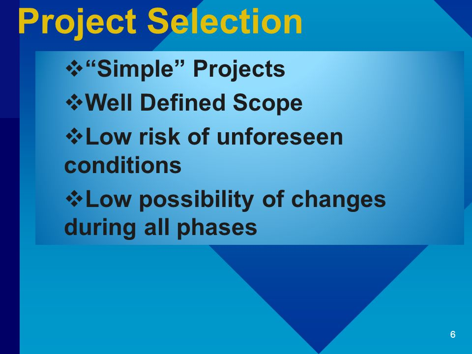 Project Selection  Simple Projects  Well Defined Scope  Low risk of unforeseen conditions  Low possibility of changes during all phases 6
