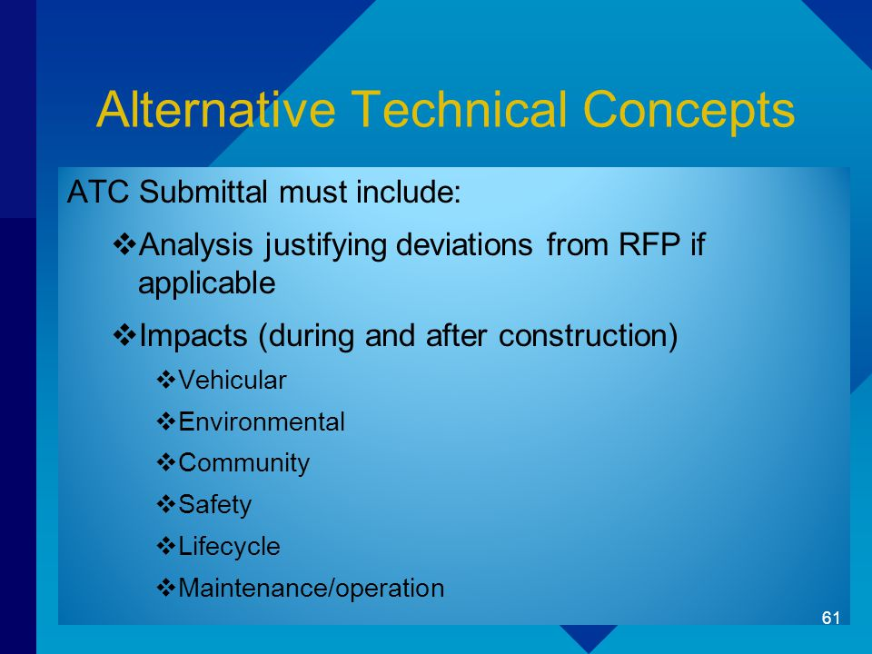 Alternative Technical Concepts ATC Submittal must include:  Analysis justifying deviations from RFP if applicable  Impacts (during and after construction)  Vehicular  Environmental  Community  Safety  Lifecycle  Maintenance/operation 61