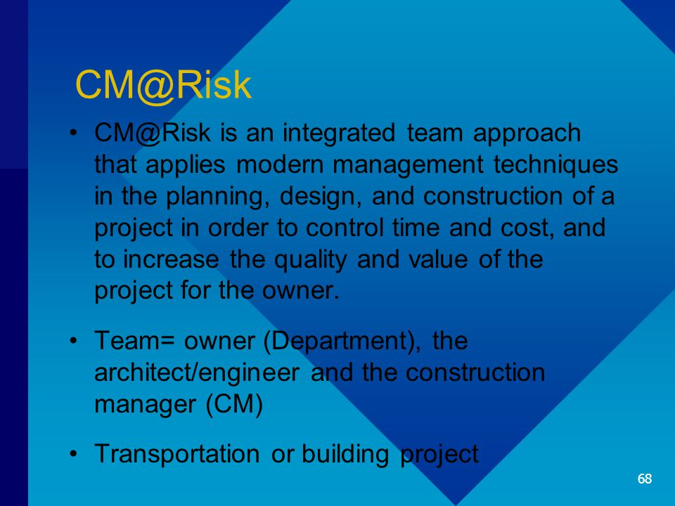 CM@Risk CM@Risk is an integrated team approach that applies modern management techniques in the planning, design, and construction of a project in ord