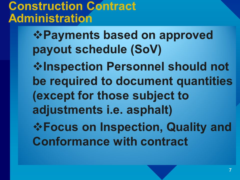 Construction Contract Administration  Payments based on approved payout schedule (SoV)  Inspection Personnel should not be required to document quantities (except for those subject to adjustments i.e.