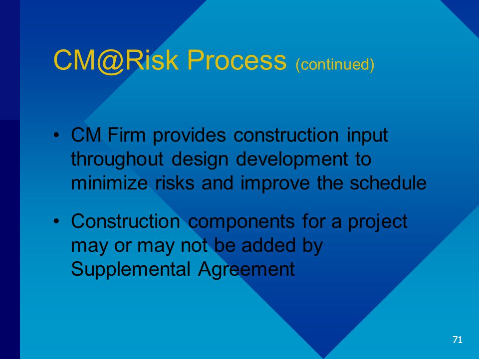 CM@Risk Process (continued) CM Firm provides construction input throughout design development to minimize risks and improve the schedule Construction components for a project may or may not be added by Supplemental Agreement 71