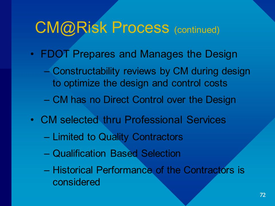 CM@Risk Process (continued) FDOT Prepares and Manages the Design –Constructability reviews by CM during design to optimize the design and control costs –CM has no Direct Control over the Design CM selected thru Professional Services –Limited to Quality Contractors –Qualification Based Selection –Historical Performance of the Contractors is considered 72