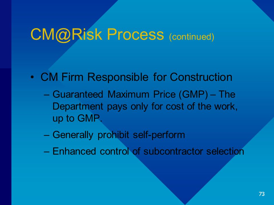 CM@Risk Process (continued) CM Firm Responsible for Construction –Guaranteed Maximum Price (GMP) – The Department pays only for cost of the work, up t