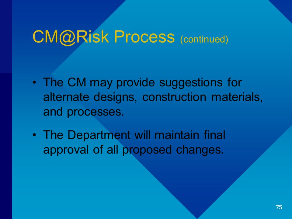 CM@Risk Process (continued) The CM may provide suggestions for alternate designs, construction materials, and processes. The Department will maintain