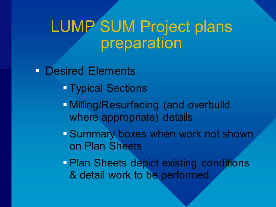 LUMP SUM Project plans preparation  Desired Elements  Typical Sections  Milling/Resurfacing (and overbuild where appropriate) details  Summary boxes when work not shown on Plan Sheets  Plan Sheets depict existing conditions & detail work to be performed