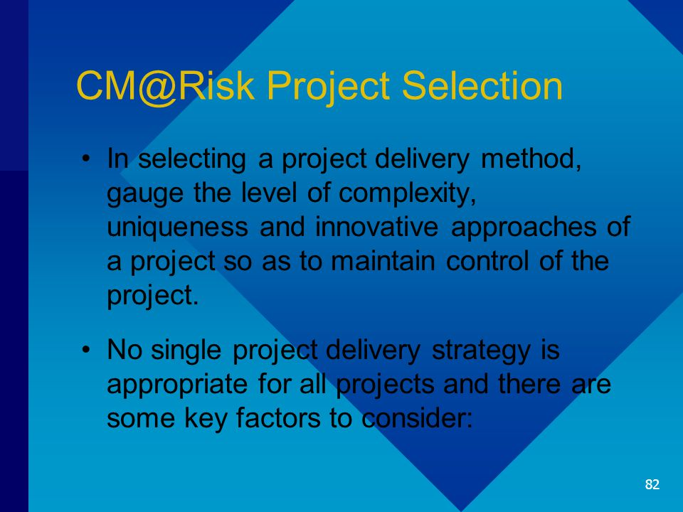 CM@Risk Project Selection In selecting a project delivery method, gauge the level of complexity, uniqueness and innovative approaches of a project so