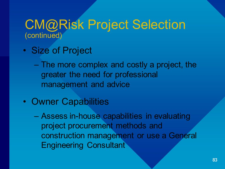 CM@Risk Project Selection (continued) Size of Project –The more complex and costly a project, the greater the need for professional management and adv