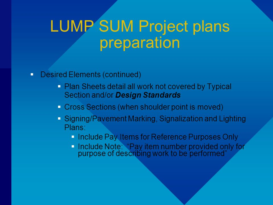 LUMP SUM Project plans preparation  Desired Elements (continued)  Plan Sheets detail all work not covered by Typical Section and/or Design Standards