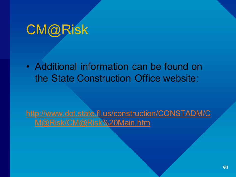 CM@Risk Additional information can be found on the State Construction Office website: http://www.dot.state.fl.us/construction/CONSTADM/C M@Risk/CM@Risk%20Main.htm 90