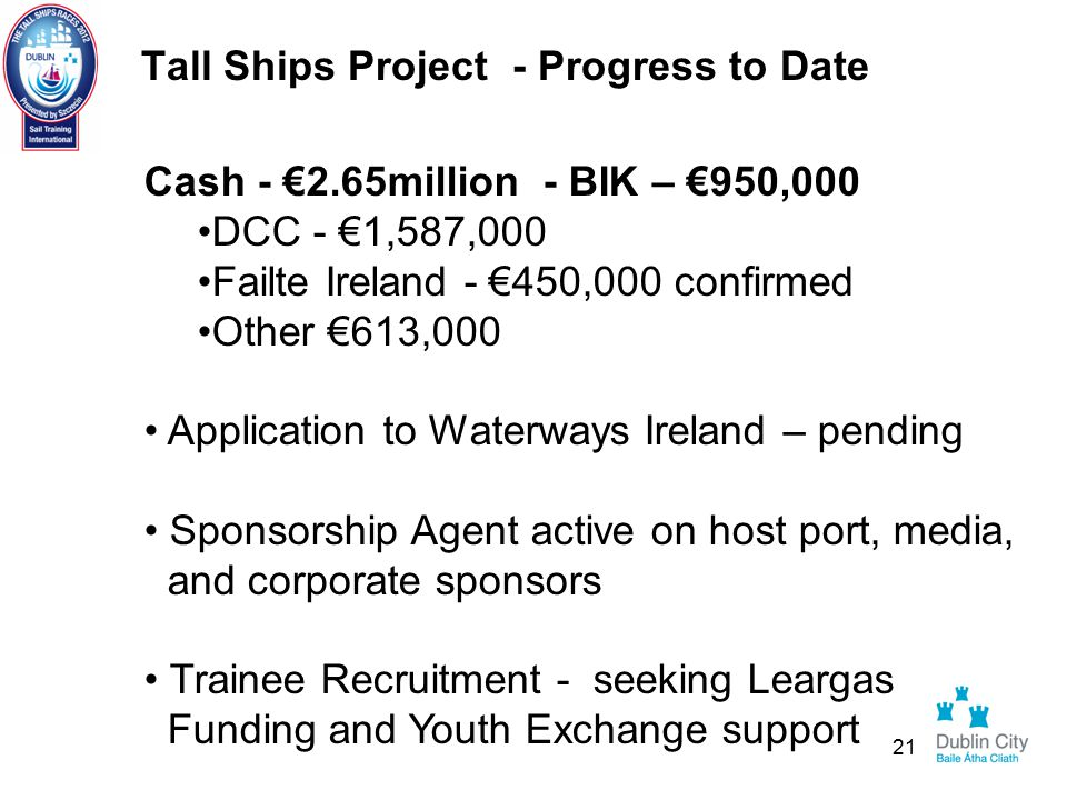 Tall Ships Project - Progress to Date Cash - €2.65million - BIK – €950,000 DCC - €1,587,000 Failte Ireland - €450,000 confirmed Other €613,000 Application to Waterways Ireland – pending Sponsorship Agent active on host port, media, and corporate sponsors Trainee Recruitment - seeking Leargas Funding and Youth Exchange support 21