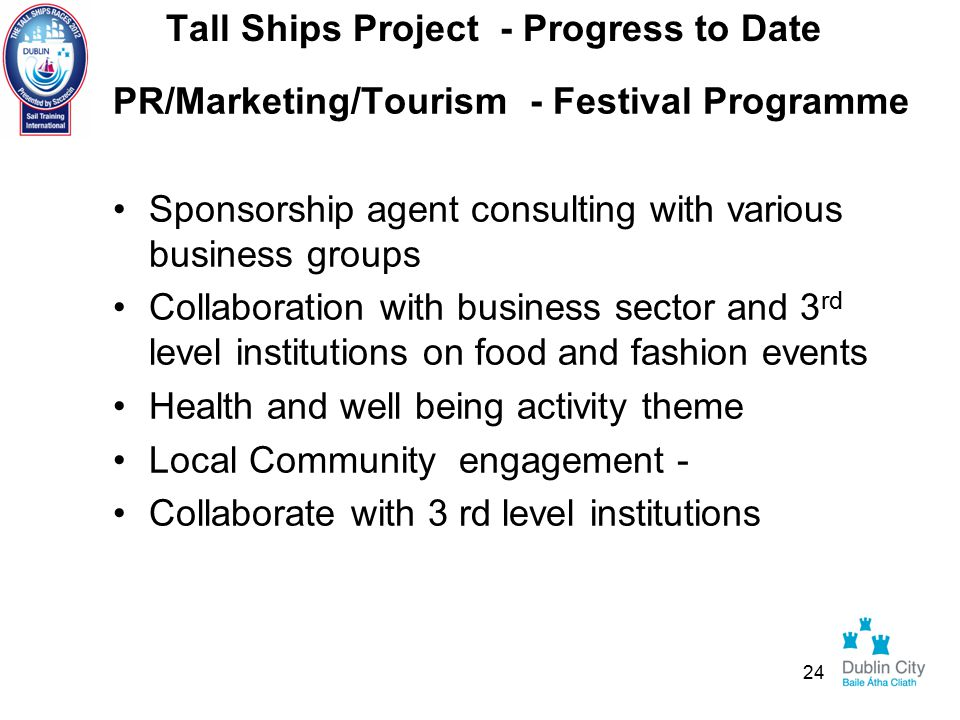 Tall Ships Project - Progress to Date PR/Marketing/Tourism - Festival Programme Sponsorship agent consulting with various business groups Collaboration with business sector and 3 rd level institutions on food and fashion events Health and well being activity theme Local Community engagement - Collaborate with 3 rd level institutions 24