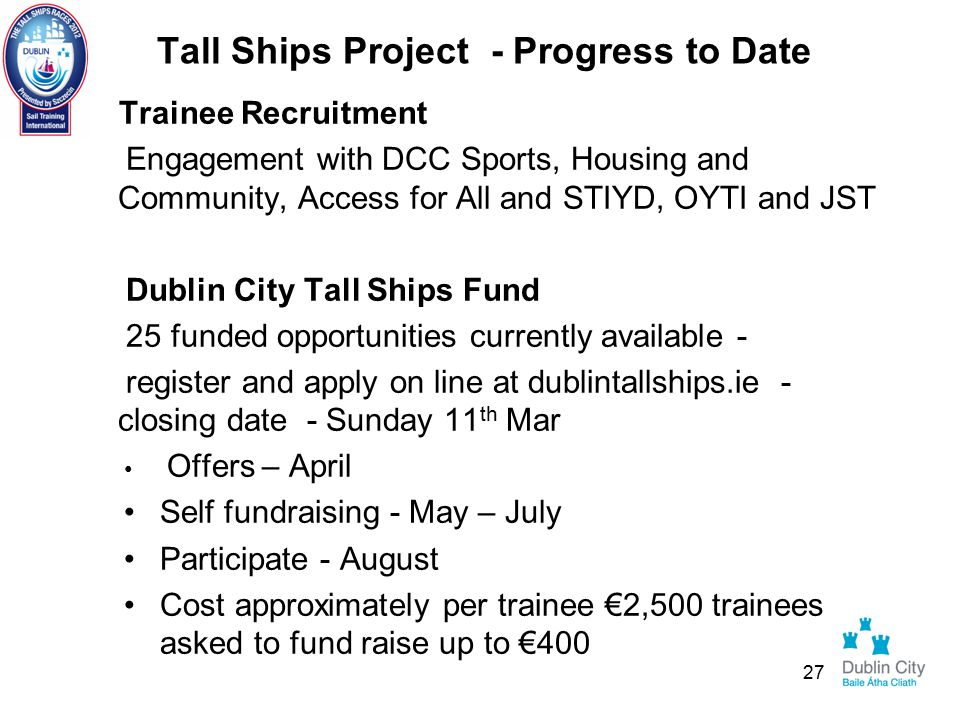 Tall Ships Project - Progress to Date Trainee Recruitment Engagement with DCC Sports, Housing and Community, Access for All and STIYD, OYTI and JST Dublin City Tall Ships Fund 25 funded opportunities currently available - register and apply on line at dublintallships.ie - closing date - Sunday 11 th Mar Offers – April Self fundraising - May – July Participate - August Cost approximately per trainee €2,500 trainees asked to fund raise up to €400 27