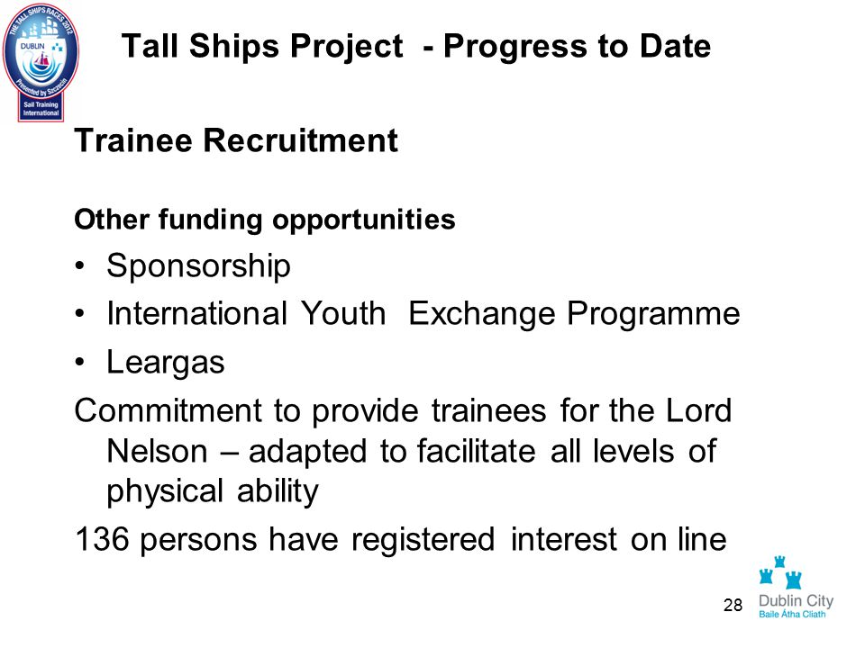 Tall Ships Project - Progress to Date Trainee Recruitment Other funding opportunities Sponsorship International Youth Exchange Programme Leargas Commitment to provide trainees for the Lord Nelson – adapted to facilitate all levels of physical ability 136 persons have registered interest on line 28