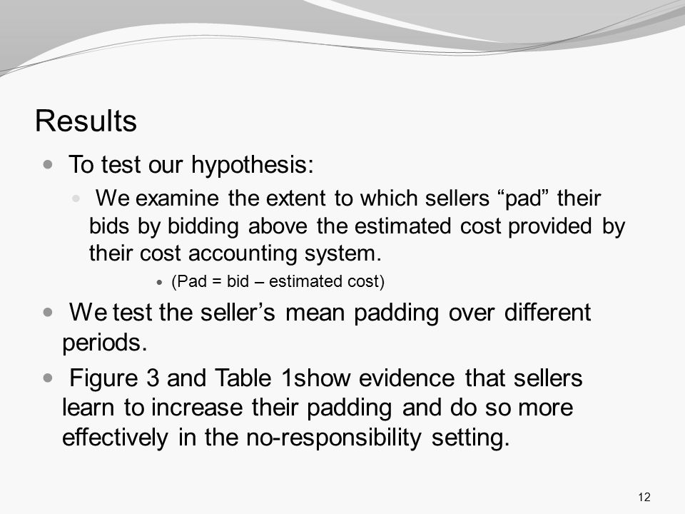 Results To test our hypothesis: We examine the extent to which sellers pad their bids by bidding above the estimated cost provided by their cost accounting system.