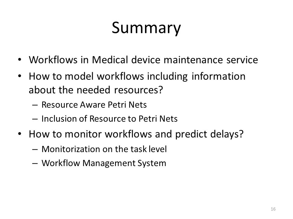 Summary Workflows in Medical device maintenance service How to model workflows including information about the needed resources? – Resource Aware Petr