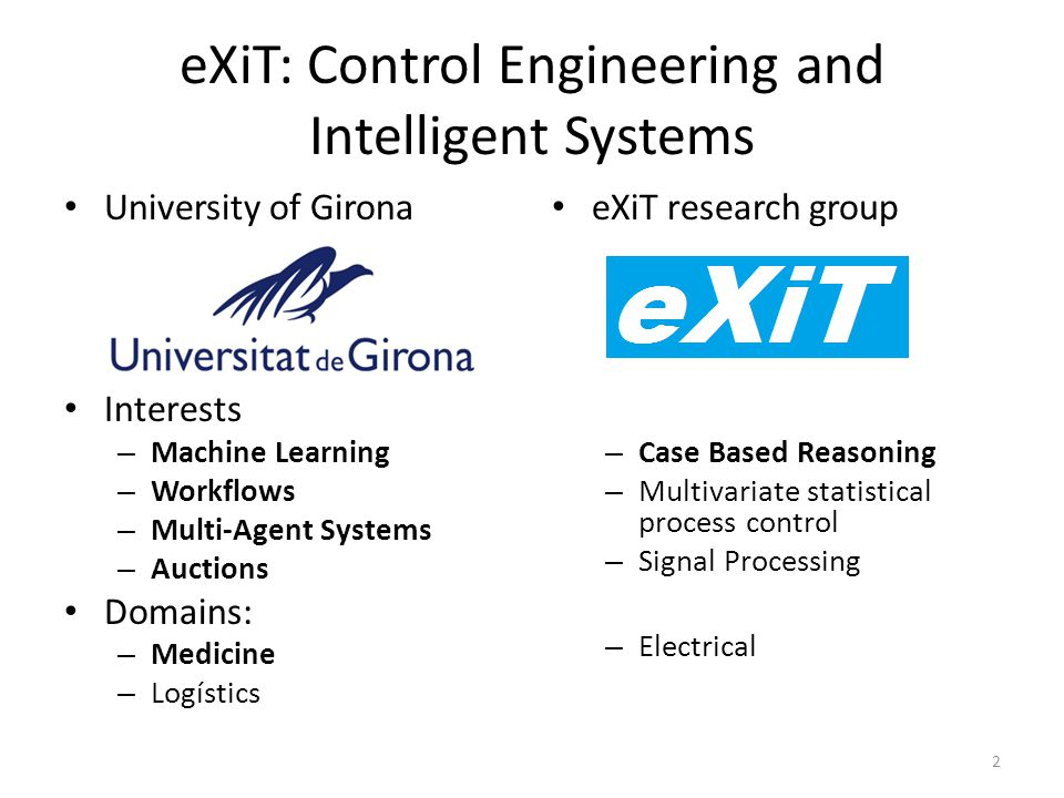 eXiT: Control Engineering and Intelligent Systems University of Girona Interests – Machine Learning – Workflows – Multi-Agent Systems – Auctions Domai