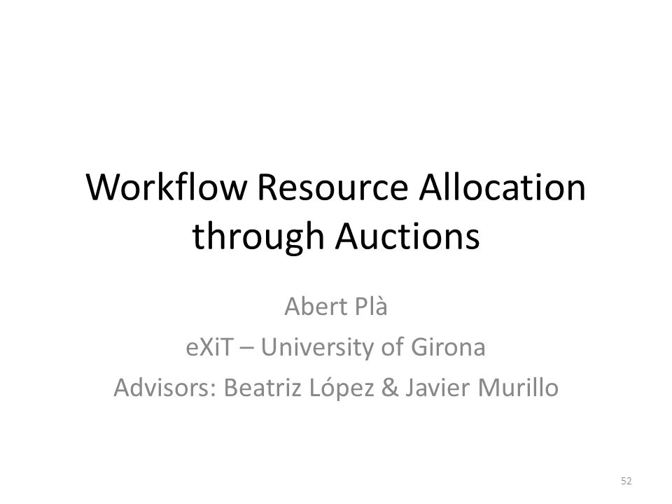 Workflow Resource Allocation through Auctions Abert Plà eXiT – University of Girona Advisors: Beatriz López & Javier Murillo 52