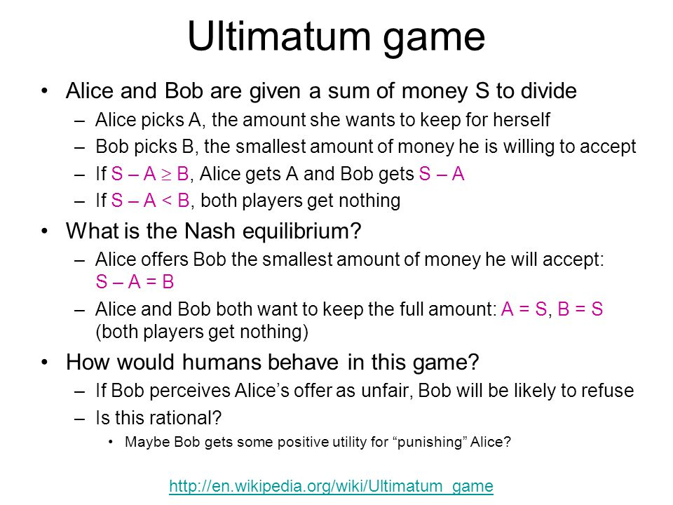 Ultimatum game Alice and Bob are given a sum of money S to divide –Alice picks A, the amount she wants to keep for herself –Bob picks B, the smallest