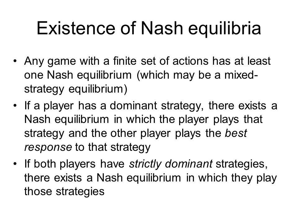 Existence of Nash equilibria Any game with a finite set of actions has at least one Nash equilibrium (which may be a mixed- strategy equilibrium) If a