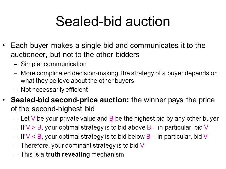 Sealed-bid auction Each buyer makes a single bid and communicates it to the auctioneer, but not to the other bidders –Simpler communication –More comp