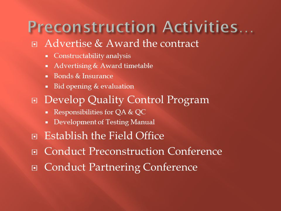  Advertise & Award the contract  Constructability analysis  Advertising & Award timetable  Bonds & Insurance  Bid opening & evaluation  Develop Quality Control Program  Responsibilities for QA & QC  Development of Testing Manual  Establish the Field Office  Conduct Preconstruction Conference  Conduct Partnering Conference