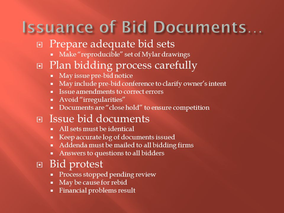  Bid bonds  Avoids loss if bidder cannot/does not accept contract  5%-10% of bid price  Returned when agreement signed  Common on public contracts  Bonds purchased from surety company  Performance & payment bonds  Intent is to protect owner from contractor failure  Insurance (surety) company guarantees completion  Payment bond pays labor & material debts of contractor  Prime often requires bonds of subcontractors  Ability to obtain bonds depends on prior performance