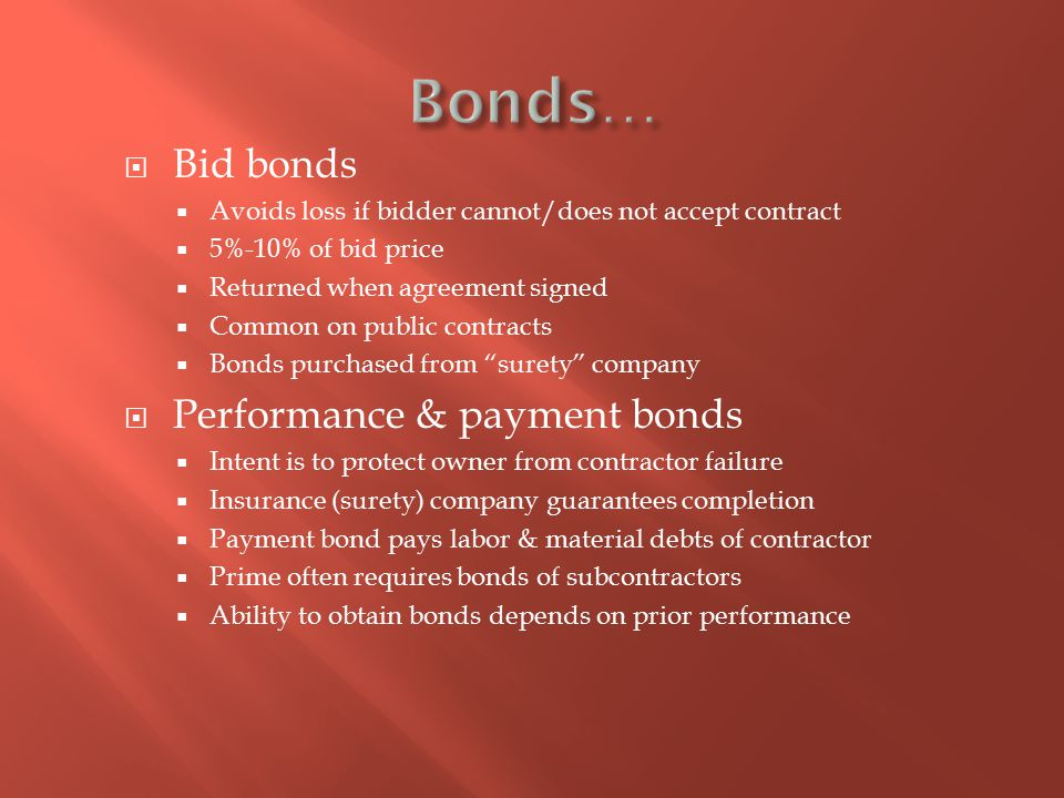  Bid bonds  Avoids loss if bidder cannot/does not accept contract  5%-10% of bid price  Returned when agreement signed  Common on public contracts  Bonds purchased from surety company  Performance & payment bonds  Intent is to protect owner from contractor failure  Insurance (surety) company guarantees completion  Payment bond pays labor & material debts of contractor  Prime often requires bonds of subcontractors  Ability to obtain bonds depends on prior performance